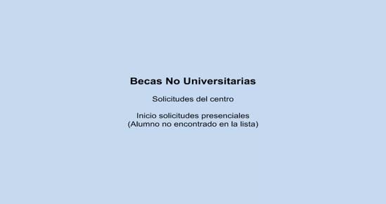 BECAS NO UNIVERSITARIAS. Solicitudes del centro: Inicio solicitudes presenciales (Alumno no encontrado en la lista)